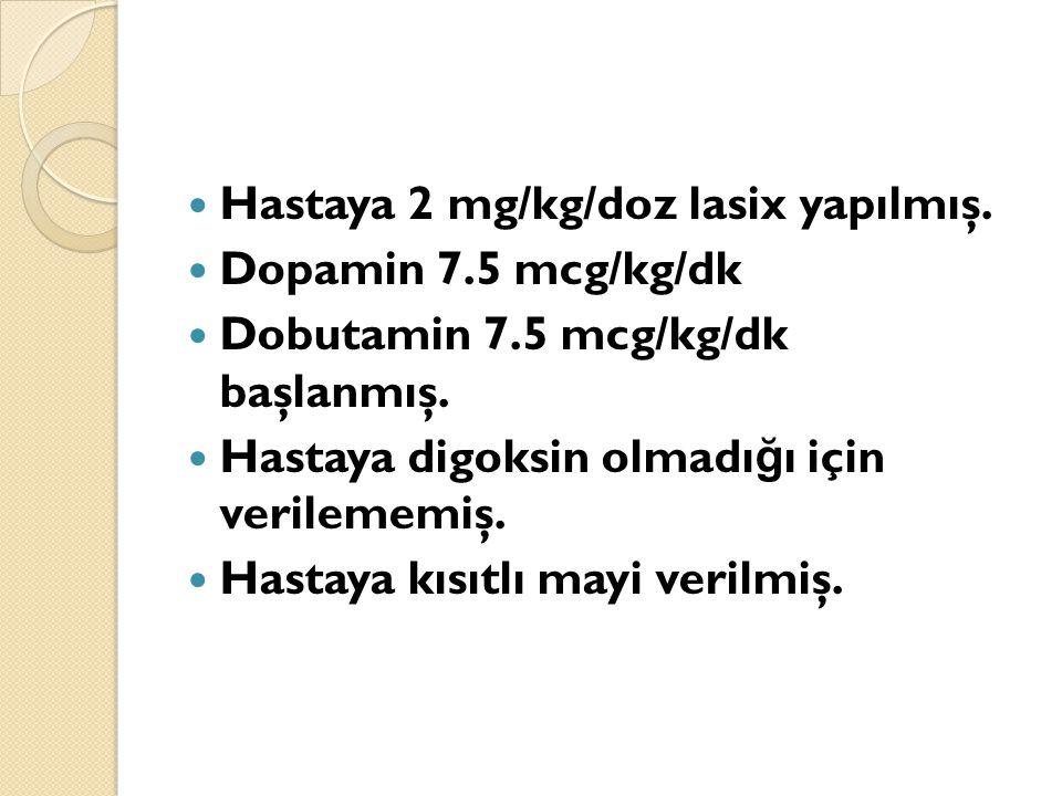 Hastaya 2 mg/kg/doz lasix yapılmış. Dopamin 7.5 mcg/kg/dk Dobutamin 7.5 mcg/kg/dk başlanmış.