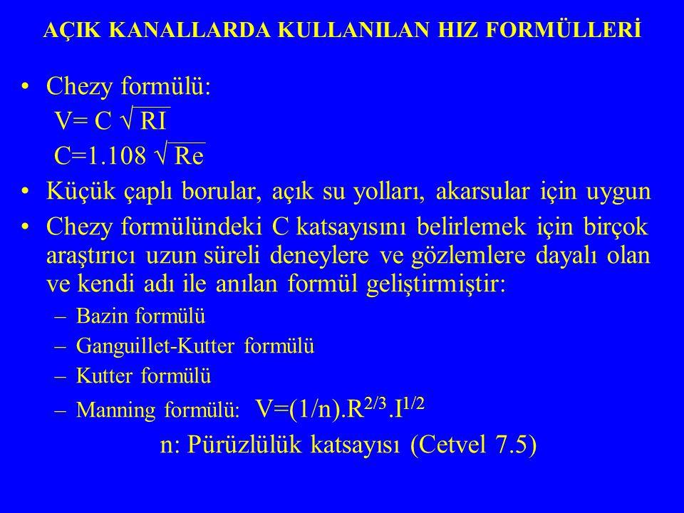 Chezy formülü: V= C √ RI C=1.108 √ Re Küçük çaplı borular, açık su yolları, akarsular için uygun Chezy formülündeki C katsayısını belirlemek için birçok araştırıcı uzun süreli deneylere ve gözlemlere dayalı olan ve kendi adı ile anılan formül geliştirmiştir: –Bazin formülü –Ganguillet-Kutter formülü –Kutter formülü –Manning formülü: V=(1/n).R 2/3.I 1/2 n: Pürüzlülük katsayısı (Cetvel 7.5) AÇIK KANALLARDA KULLANILAN HIZ FORMÜLLERİ