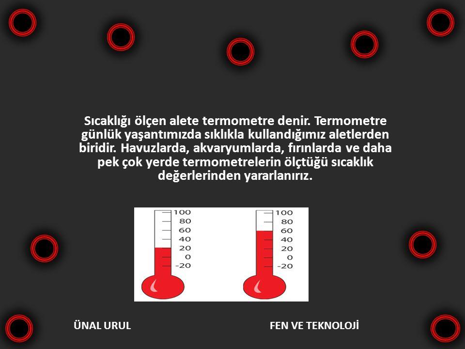 ÜNAL URULFEN VE TEKNOLOJİ Sıcaklığı ölçen alete termometre denir. Termometre günlük yaşantımızda sıklıkla kullandığımız aletlerden biridir. Havuzlarda