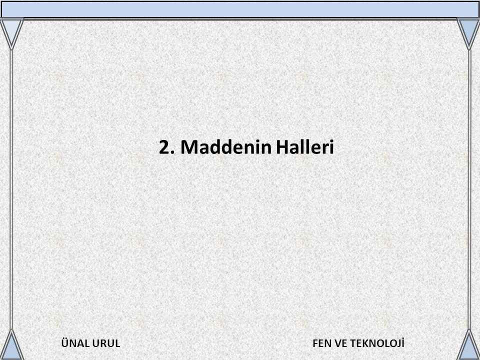 ÜNAL URULFEN VE TEKNOLOJİ 2. Maddenin Halleri