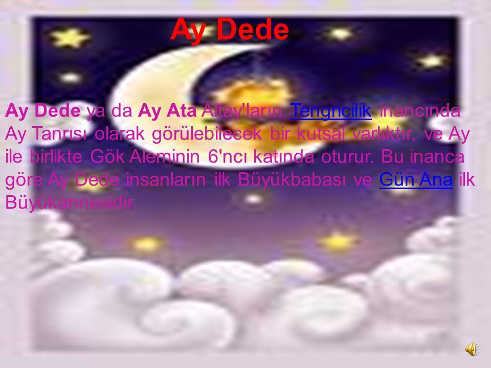 Metin Kutusu Ay Dede Ay Dede ya da Ay Ata Altay ların Tengricilik inancında Ay Tanrısı olarak görülebilecek bir kutsal varlıktır, ve Ay ile birlikte Gök Aleminin 6 ncı katında oturur.