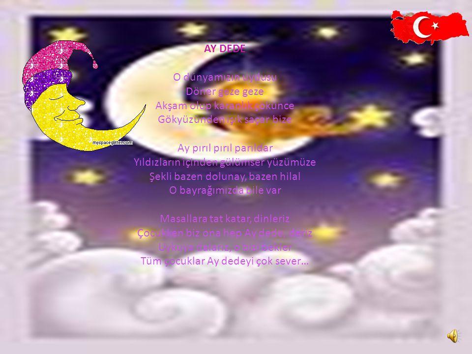 AY DEDE O dünyamızın uydusu Döner geze geze Akşam olup karanlık çökünce Gökyüzünden ışık saçar bize Ay pırıl pırıl parıldar Yıldızların içinden gülümser yüzümüze Şekli bazen dolunay, bazen hilal O bayrağımızda bile var Masallara tat katar, dinleriz Çocukken biz ona hep Ay dede, deriz Uykuya dalarız, o bizi bekler Tüm çocuklar Ay dedeyi çok sever…