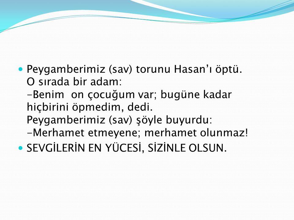 Peygamberimiz (sav) torunu Hasan'ı öptü. O sırada bir adam: -Benim on çocuğum var; bugüne kadar hiçbirini öpmedim, dedi. Peygamberimiz (sav) şöyle buy
