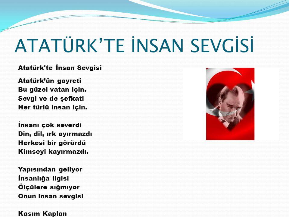 ATATÜRK'TE İNSAN SEVGİSİ Atatürk'te İnsan Sevgisi Atatürk'ün gayreti Bu güzel vatan için. Sevgi ve de şefkati Her türlü insan için. İnsanı çok severdi