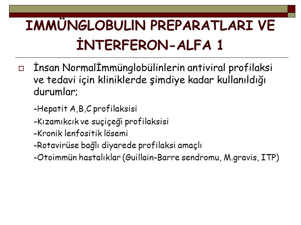 IMMÜNGLOBULlN PREPARATLARI VE İNTERFERON-ALFA 1 İİnsan Normalİmmünglobülinlerin antiviral profilaksi ve tedavi için kliniklerde şimdiye kadar kullanıldığı durumlar; -Hepatit A,B,C profilaksisi -Kızamıkcık ve suçiçeği profilaksisi -Kronik lenfositik lösemi -Rotavirüse bağlı diyarede profilaksi amaçlı -Otoimmün hastalıklar (Guillain-Barre sendromu, M.gravis, ITP)