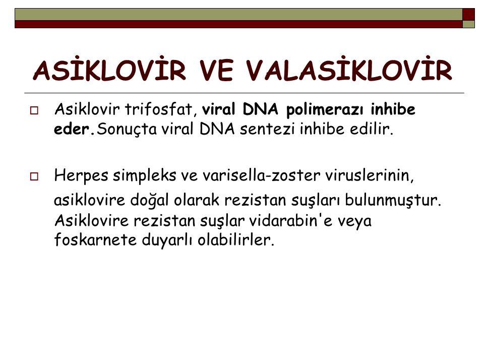 ASİKLOVİR VE VALASİKLOVİR  Asiklovir trifosfat, viral DNA polimerazı inhibe eder.Sonuçta viral DNA sentezi inhibe edilir.