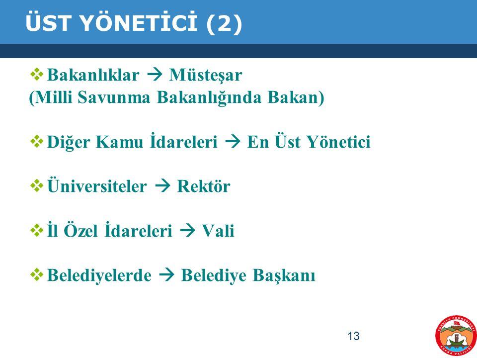 13 ÜST YÖNETİCİ (2)  Bakanlıklar  Müsteşar (Milli Savunma Bakanlığında Bakan)  Diğer Kamu İdareleri  En Üst Yönetici  Üniversiteler  Rektör  İl