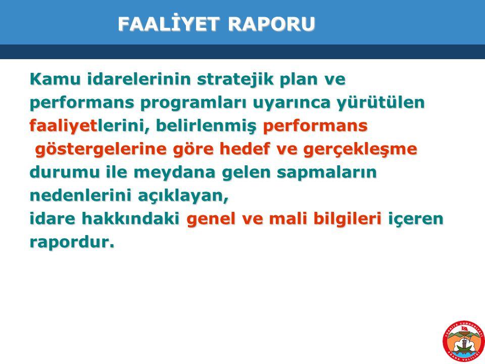 57 FAALİYET RAPORU Kamu idarelerinin stratejik plan ve performans programları uyarınca yürütülen faaliyetlerini, belirlenmiş performans göstergelerine