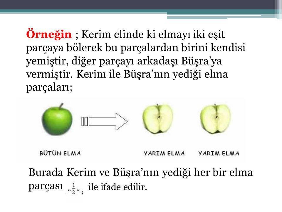 Örneğin ; Kerim elinde ki elmayı iki eşit parçaya bölerek bu parçalardan birini kendisi yemiştir, diğer parçayı arkadaşı Büşra'ya vermiştir. Kerim ile