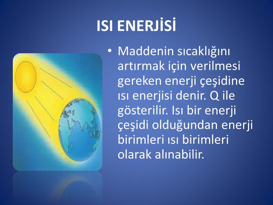 ISI ENERJİSİ Maddenin sıcaklığını artırmak için verilmesi gereken enerji çeşidine ısı enerjisi denir. Q ile gösterilir. Isı bir enerji çeşidi olduğund