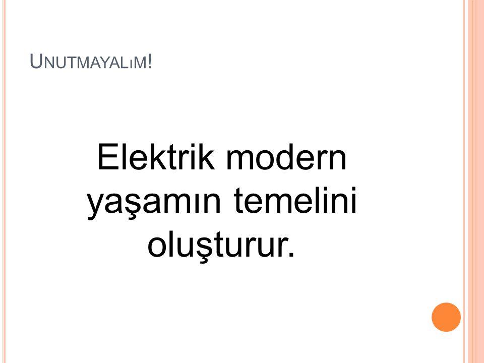 U NUTMAYALıM ! Elektrik modern yaşamın temelini oluşturur.
