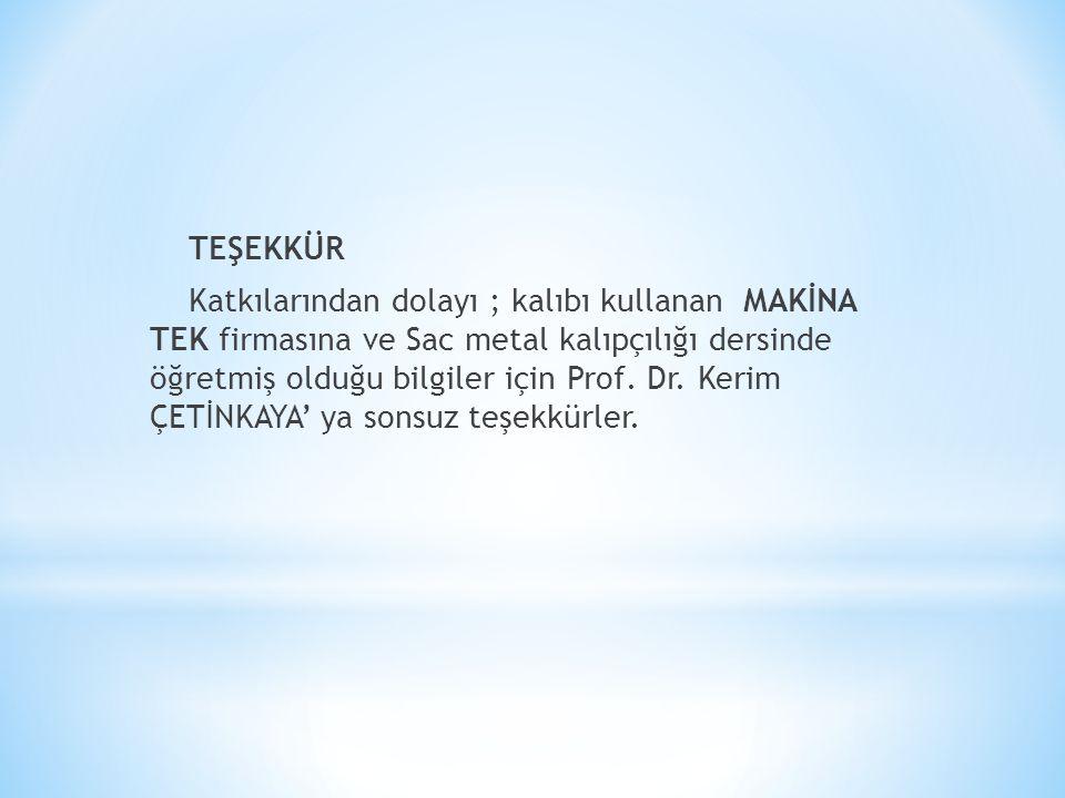 TEŞEKKÜR Katkılarından dolayı ; kalıbı kullanan MAKİNA TEK firmasına ve Sac metal kalıpçılığı dersinde öğretmiş olduğu bilgiler için Prof. Dr. Kerim Ç