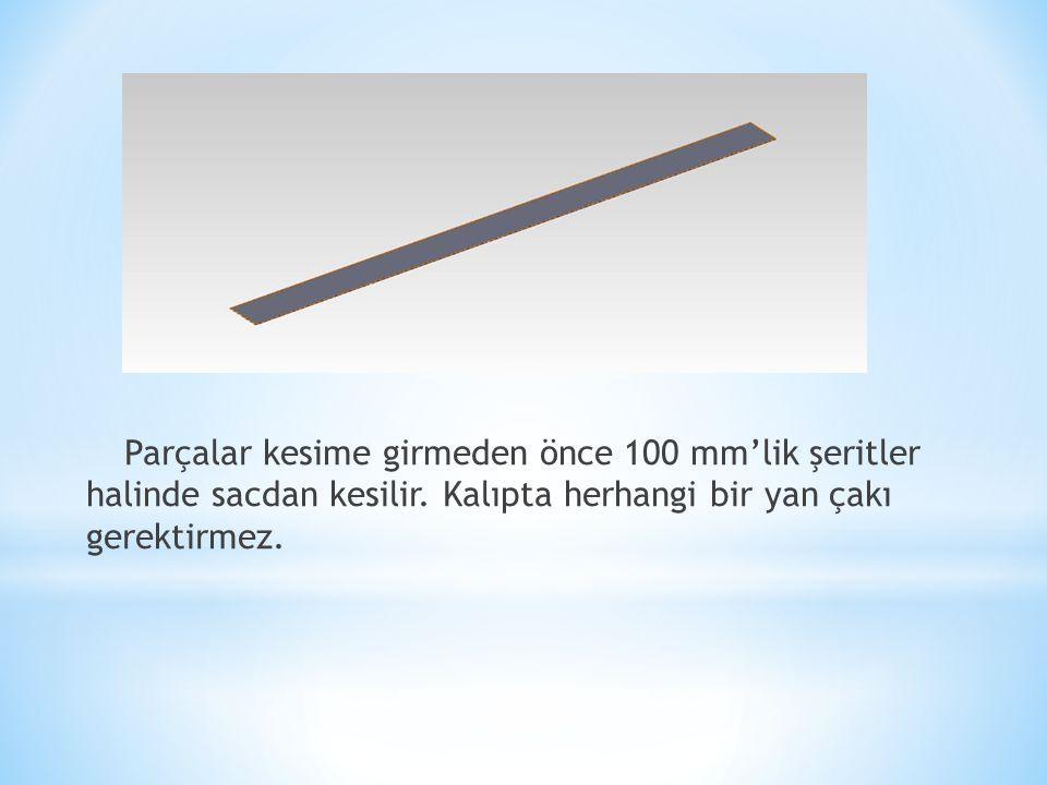 Parçalar kesime girmeden önce 100 mm'lik şeritler halinde sacdan kesilir. Kalıpta herhangi bir yan çakı gerektirmez.