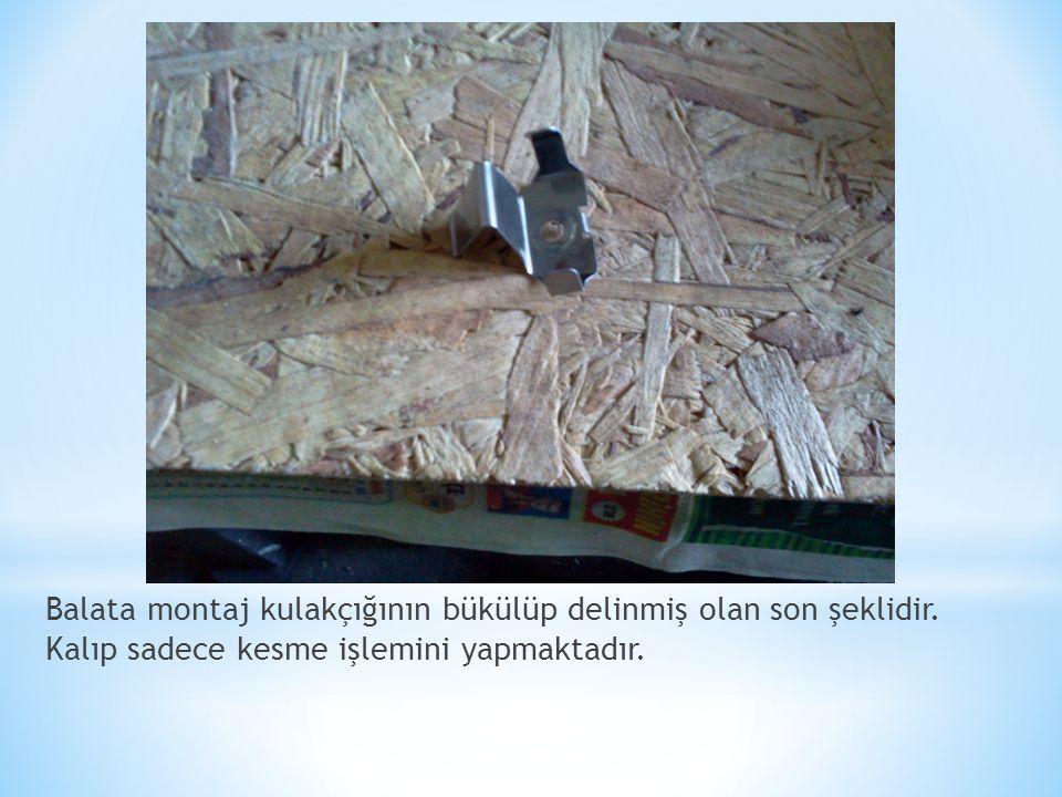 Balata montaj kulakçığının bükülüp delinmiş olan son şeklidir. Kalıp sadece kesme işlemini yapmaktadır.