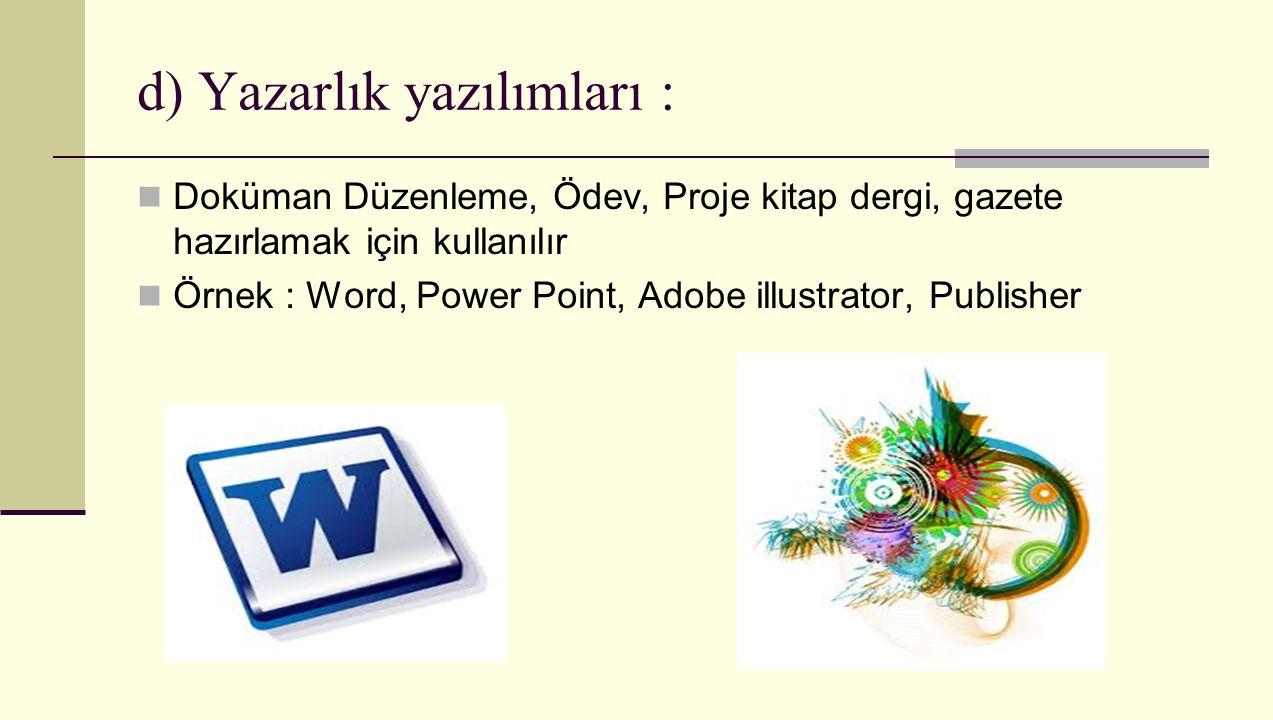 d) Yazarlık yazılımları : Doküman Düzenleme, Ödev, Proje kitap dergi, gazete hazırlamak için kullanılır Örnek : Word, Power Point, Adobe illustrator,