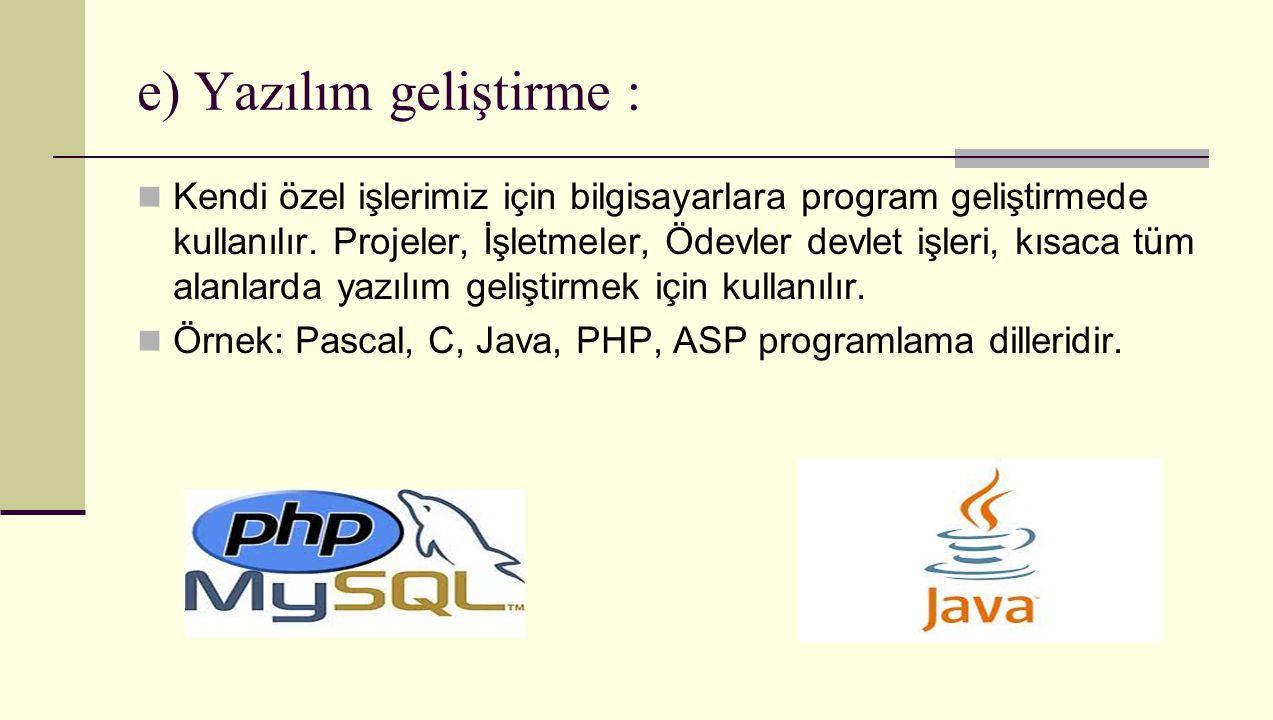 e) Yazılım geliştirme : Kendi özel işlerimiz için bilgisayarlara program geliştirmede kullanılır. Projeler, İşletmeler, Ödevler devlet işleri, kısaca