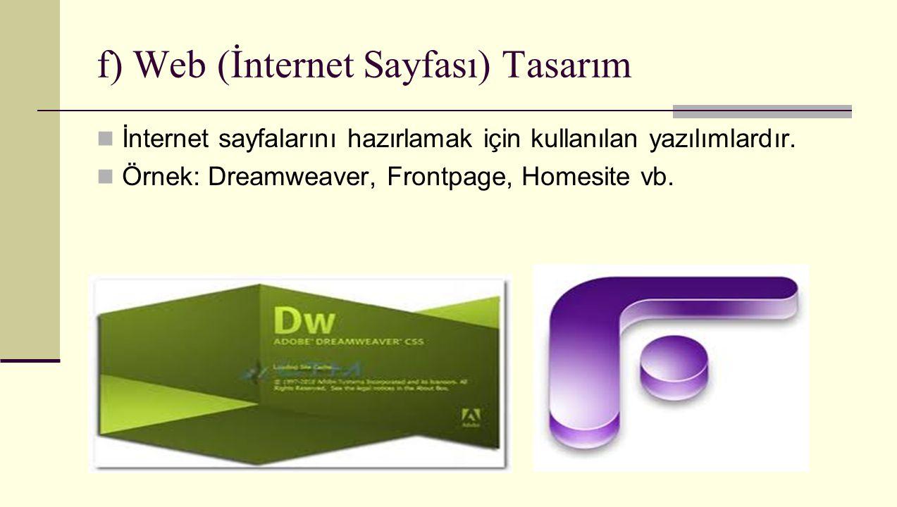 f) Web (İnternet Sayfası) Tasarım İnternet sayfalarını hazırlamak için kullanılan yazılımlardır. Örnek: Dreamweaver, Frontpage, Homesite vb.
