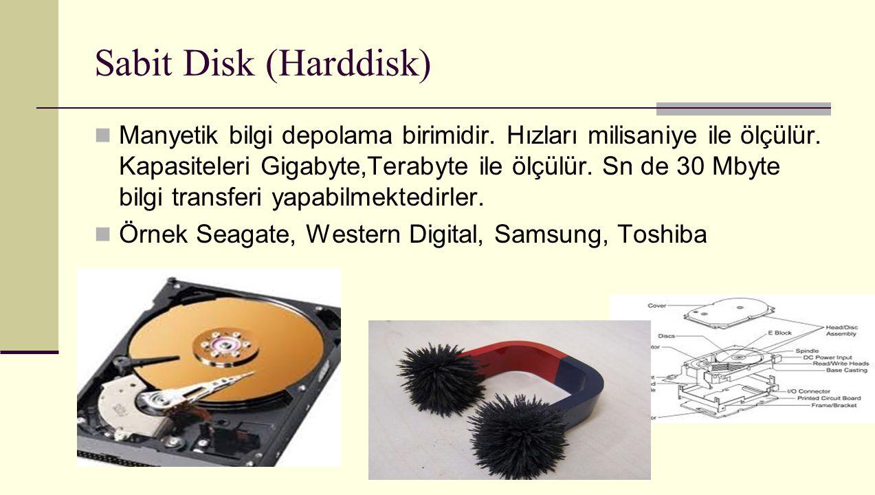 Sabit Disk (Harddisk) Manyetik bilgi depolama birimidir. Hızları milisaniye ile ölçülür. Kapasiteleri Gigabyte,Terabyte ile ölçülür. Sn de 30 Mbyte bi