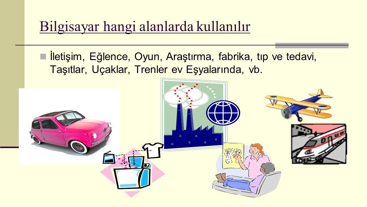 Bilgisayar hangi alanlarda kullanılır İletişim, Eğlence, Oyun, Araştırma, fabrika, tıp ve tedavi, Taşıtlar, Uçaklar, Trenler ev Eşyalarında, vb.