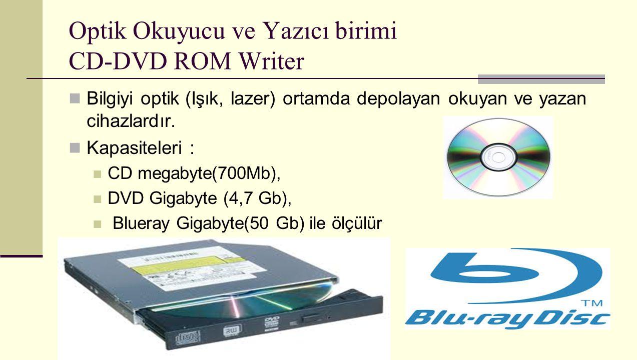 Optik Okuyucu ve Yazıcı birimi CD-DVD ROM Writer Bilgiyi optik (Işık, lazer) ortamda depolayan okuyan ve yazan cihazlardır. Kapasiteleri : CD megabyte