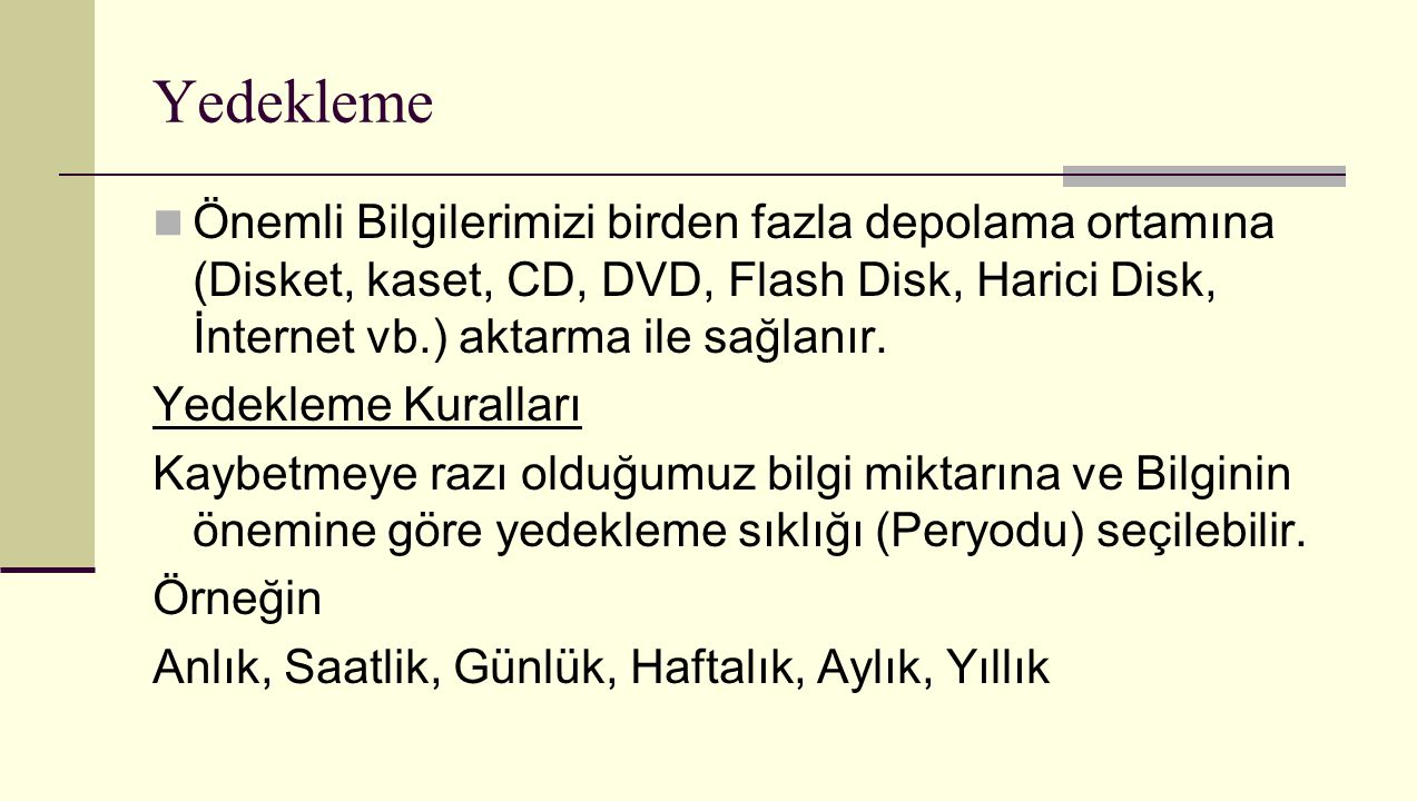 Yedekleme Önemli Bilgilerimizi birden fazla depolama ortamına (Disket, kaset, CD, DVD, Flash Disk, Harici Disk, İnternet vb.) aktarma ile sağlanır. Ye