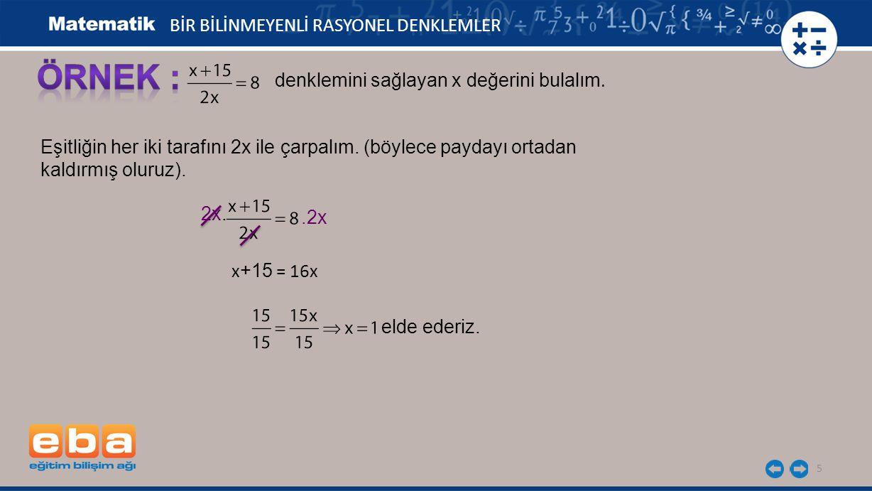 6 BİR BİLİNMEYENLİ RASYONEL DENKLEMLER Bulduğumuz değeri denklemde x yerine yazarak çözümün doğruluğunu kontrol edelim : Eşitlik sağlandığından bulduğumuz değer doğrudur.