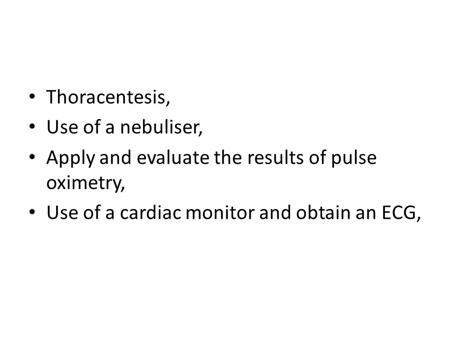 Thoracentesis, Use of a nebuliser, Apply and evaluate the results of pulse oximetry, Use of a cardiac monitor and obtain an ECG,