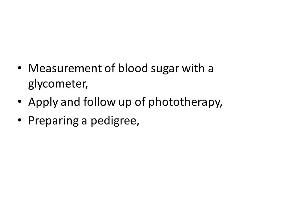 Measurement of blood sugar with a glycometer, Apply and follow up of phototherapy, Preparing a pedigree,