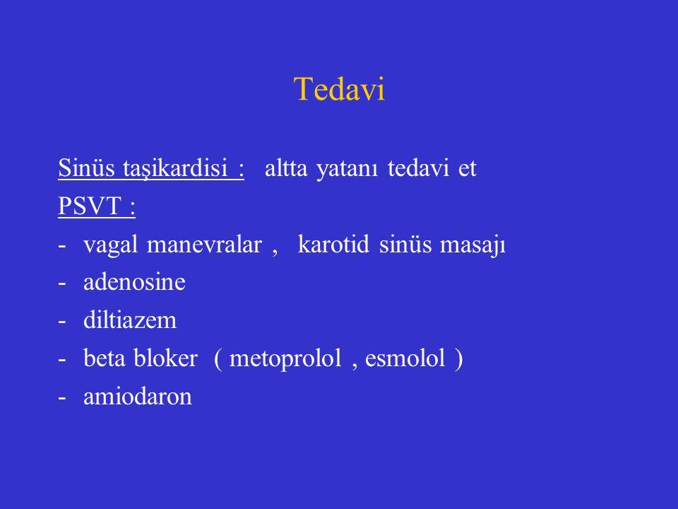 Tedavi Sinüs taşikardisi : altta yatanı tedavi et PSVT : -vagal manevralar, karotid sinüs masajı -adenosine -diltiazem -beta bloker ( metoprolol, esmo