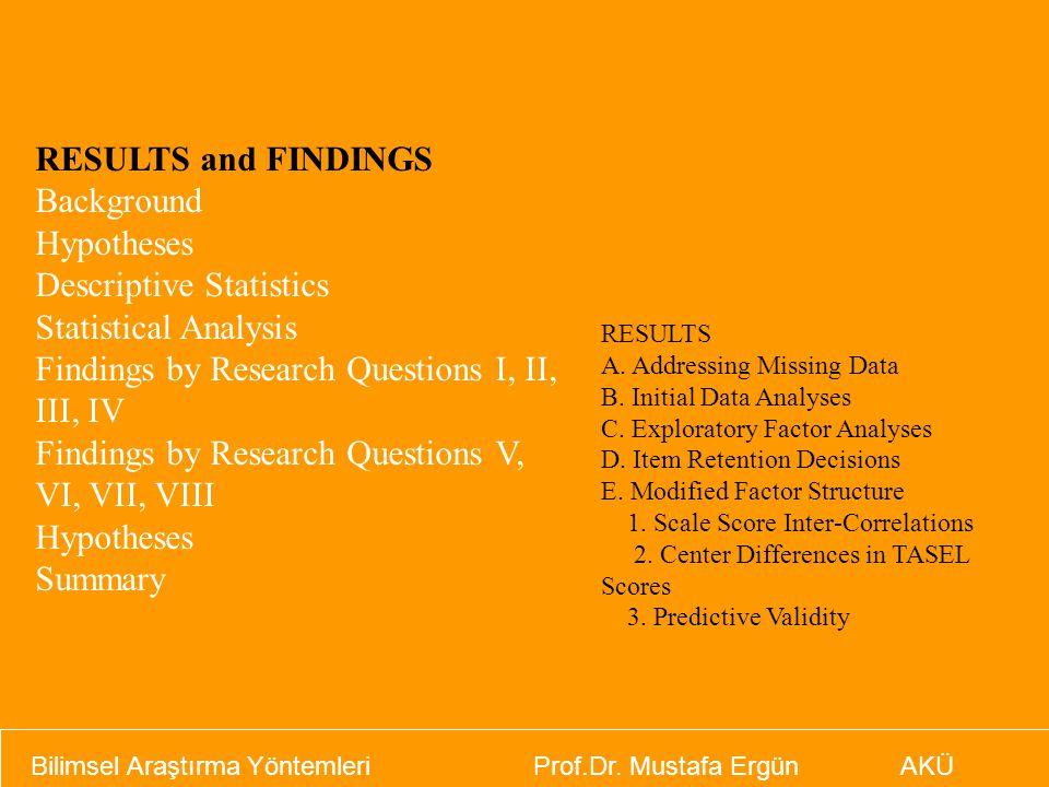 Bilimsel Araştırma Yöntemleri Prof.Dr. Mustafa Ergün AKÜ RESULTS and FINDINGS Background Hypotheses Descriptive Statistics Statistical Analysis Findin