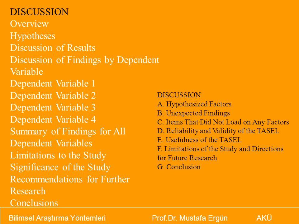 Bilimsel Araştırma Yöntemleri Prof.Dr. Mustafa Ergün AKÜ DISCUSSION Overview Hypotheses Discussion of Results Discussion of Findings by Dependent Vari