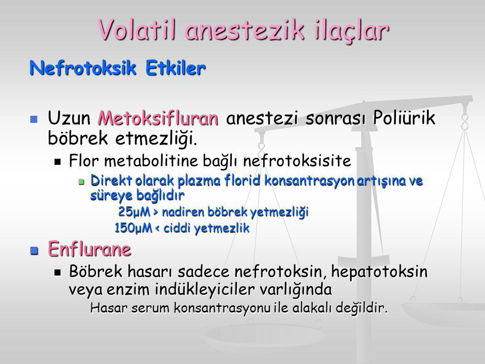 Volatil anestezik ilaçlar Nefrotoksik Etkiler Uzun Metoksifluran anestezi sonrası Poliürik böbrek etmezliği. Uzun Metoksifluran anestezi sonrası Poliü