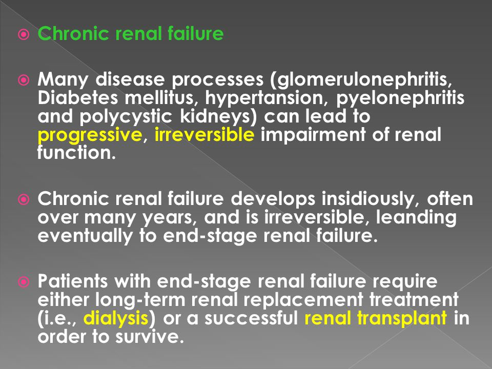  Chronic renal failure  Many disease processes (glomerulonephritis, Diabetes mellitus, hypertansion, pyelonephritis and polycystic kidneys) can lead