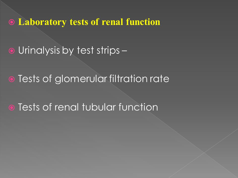  Laboratory tests of renal function  Urinalysis by test strips –  Tests of glomerular filtration rate  Tests of renal tubular function