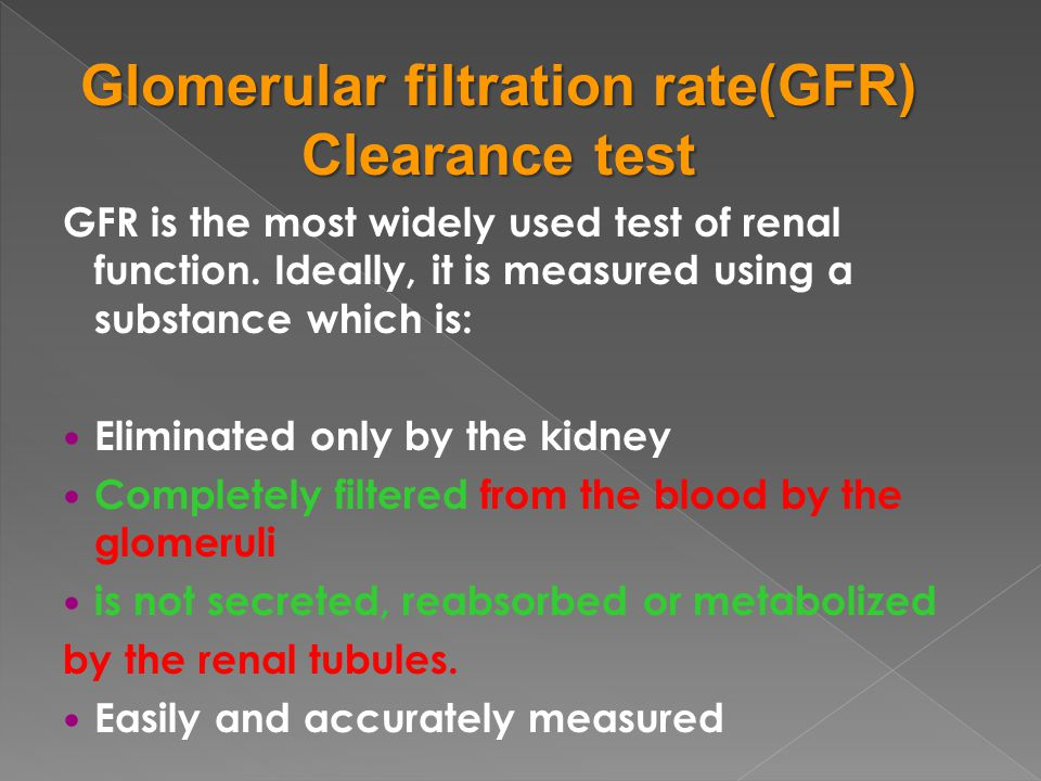 GFR is the most widely used test of renal function. Ideally, it is measured using a substance which is: Eliminated only by the kidney Completely filte
