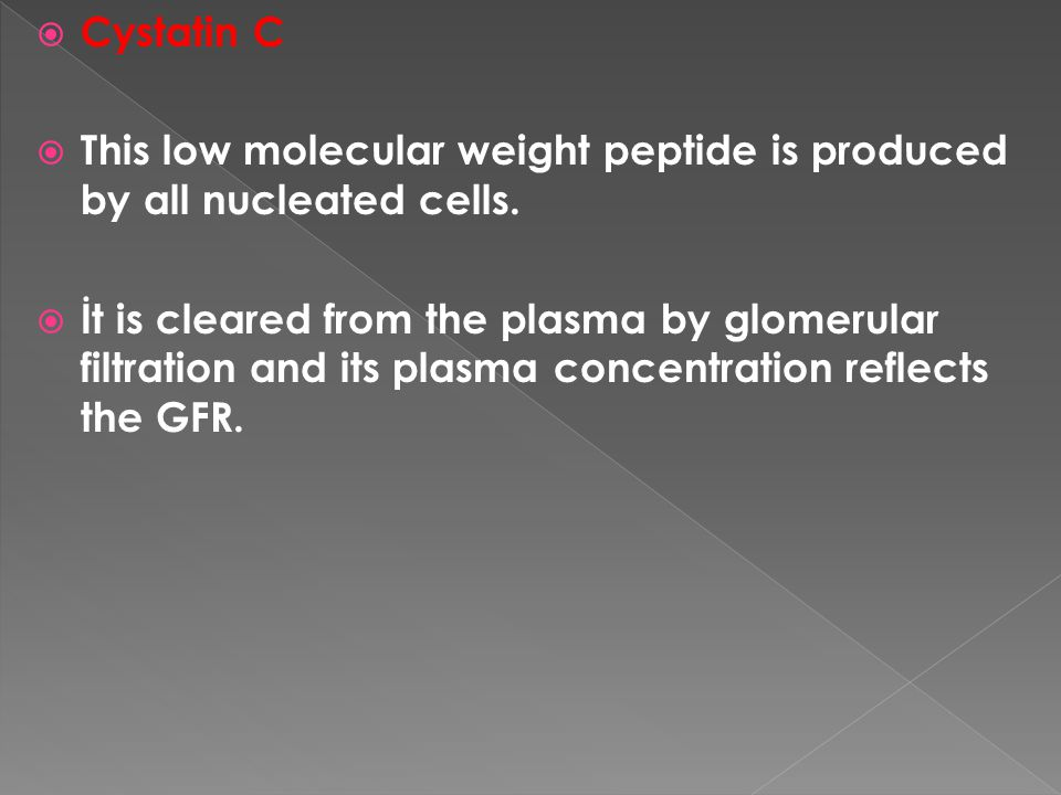  Cystatin C  This low molecular weight peptide is produced by all nucleated cells.  İt is cleared from the plasma by glomerular filtration and its