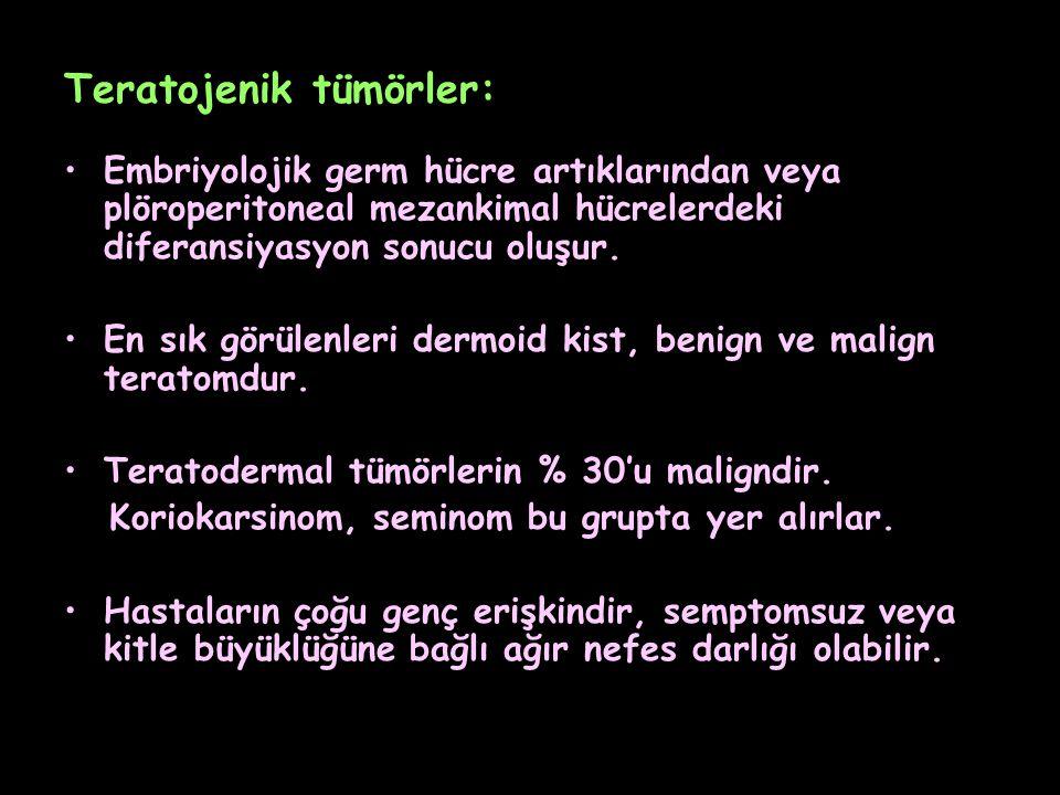 Teratojenik tümörler: Embriyolojik germ hücre artıklarından veya plöroperitoneal mezankimal hücrelerdeki diferansiyasyon sonucu oluşur. En sık görülen