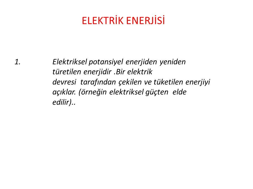ELEKTRİK ENERJİSİ 1.Elektriksel potansiyel enerjiden yeniden türetilen enerjidir.Bir elektrik devresi tarafından çekilen ve tüketilen enerjiyi açıklar