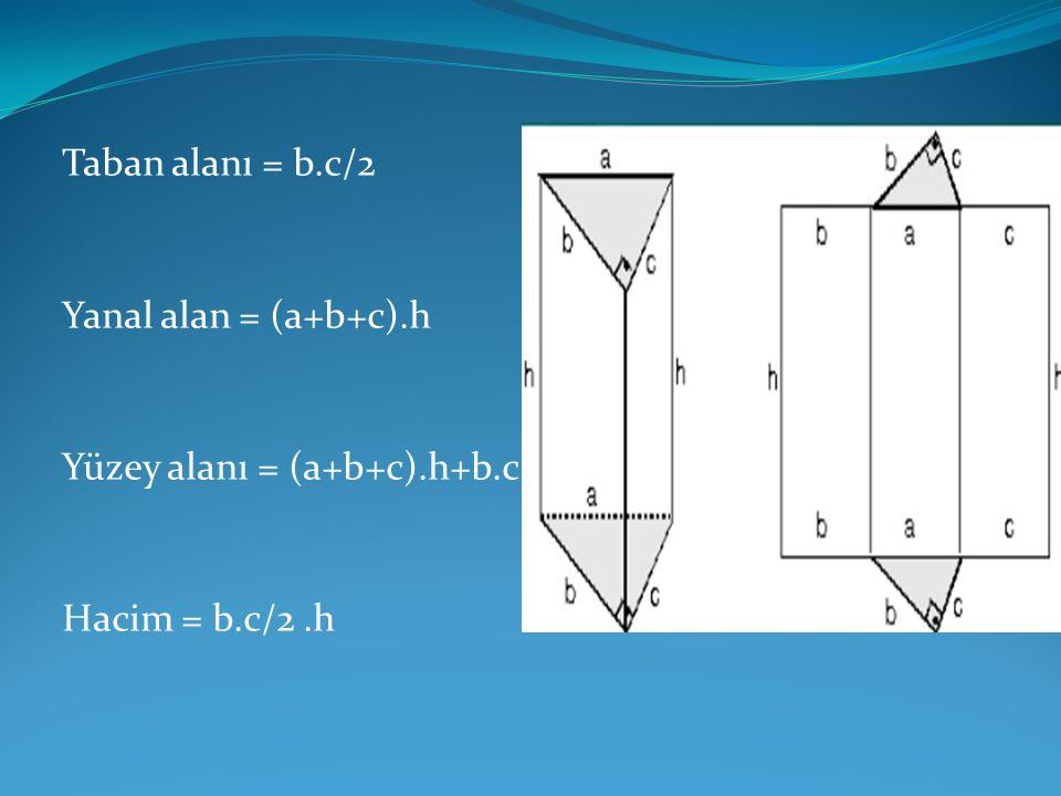 Taban alanı = b.c/2 Yanal alan = (a+b+c).h Yüzey alanı = (a+b+c).h+b.c Hacim = b.c/2.h