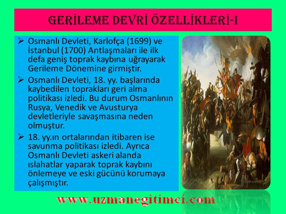 GER İ LEME DEVR İ ÖZELL İ KLER İ -I  Osmanlı Devleti, Karlofça (1699) ve İstanbul (1700) Antlaşmaları ile ilk defa geniş toprak kaybına uğrayarak Gerileme Dönemine girmiştir.