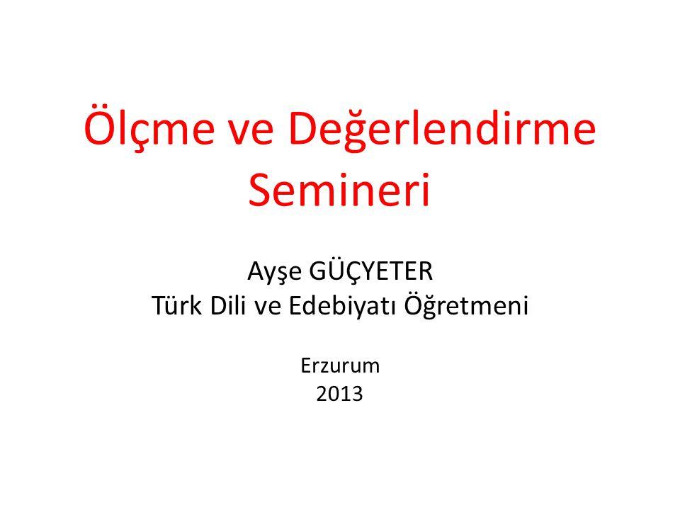 Ölçme ve Değerlendirme Semineri Ayşe GÜÇYETER Türk Dili ve Edebiyatı Öğretmeni Erzurum 2013