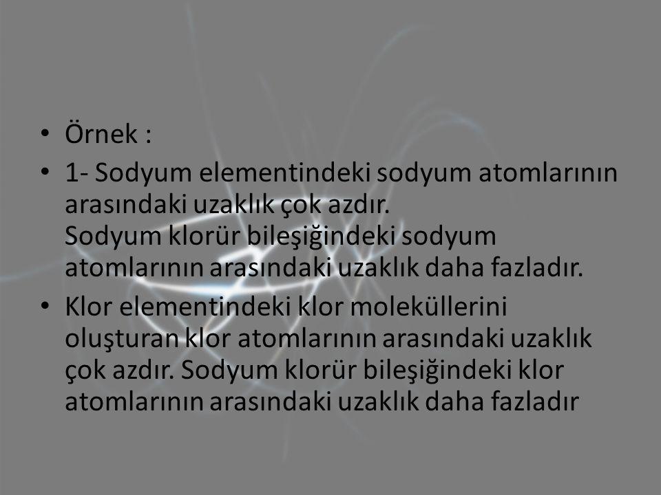 Örnek : 1- Sodyum elementindeki sodyum atomlarının arasındaki uzaklık çok azdır. Sodyum klorür bileşiğindeki sodyum atomlarının arasındaki uzaklık dah