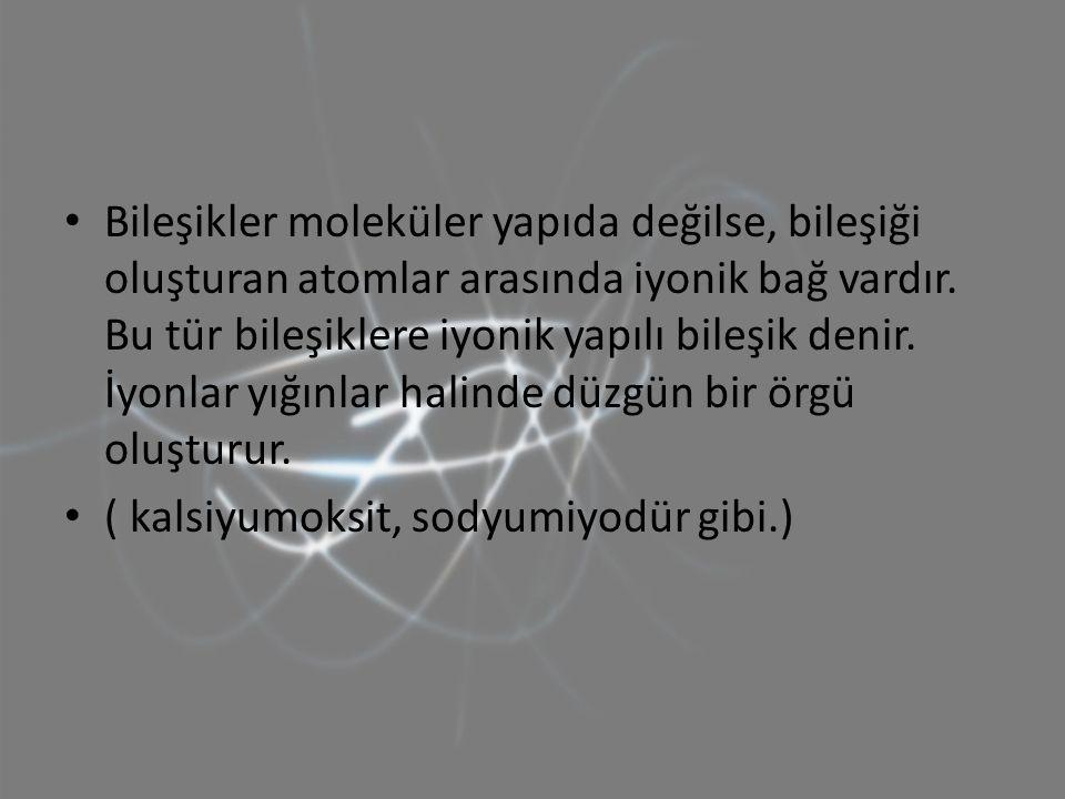 Bileşikler moleküler yapıda değilse, bileşiği oluşturan atomlar arasında iyonik bağ vardır. Bu tür bileşiklere iyonik yapılı bileşik denir. İyonlar yı