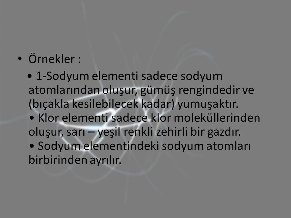 Örnekler : 1-Sodyum elementi sadece sodyum atomlarından oluşur, gümüş rengindedir ve (bıçakla kesilebilecek kadar) yumuşaktır. Klor elementi sadece kl