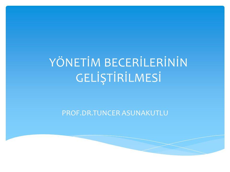 YÖNETİM BECERİLERİNİN GELİŞTİRİLMESİ PROF.DR.TUNCER ASUNAKUTLU