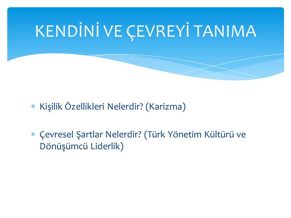  Kişilik Özellikleri Nelerdir? (Karizma)  Çevresel Şartlar Nelerdir? (Türk Yönetim Kültürü ve Dönüşümcü Liderlik) KENDİNİ VE ÇEVREYİ TANIMA