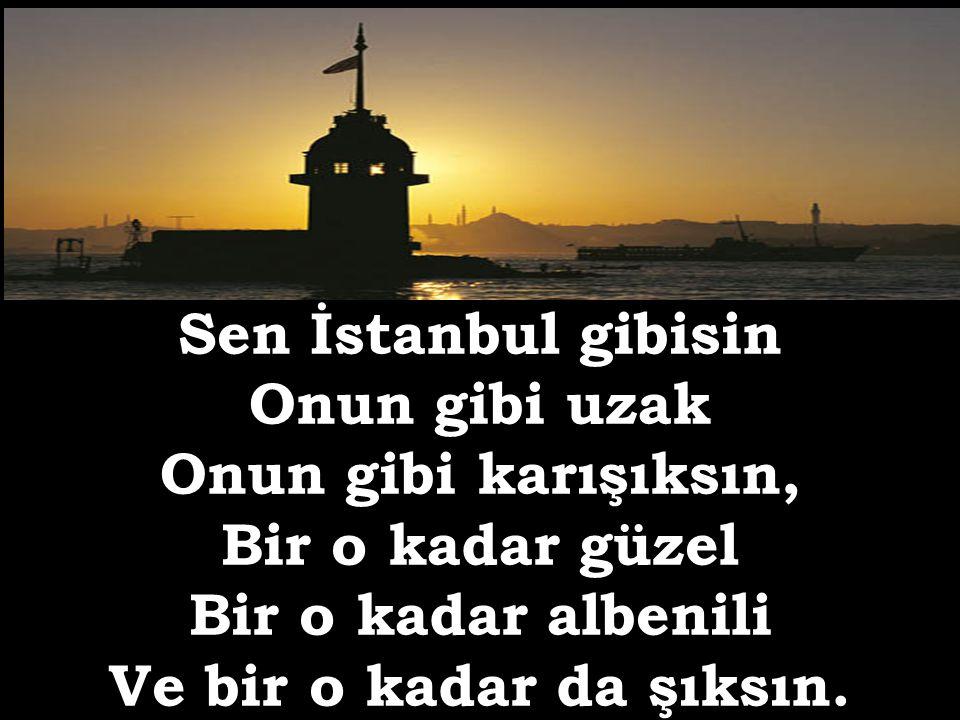 Sen İstanbul gibisin Onun gibi uzak Onun gibi karışıksın, Bir o kadar güzel Bir o kadar albenili Ve bir o kadar da şıksın.