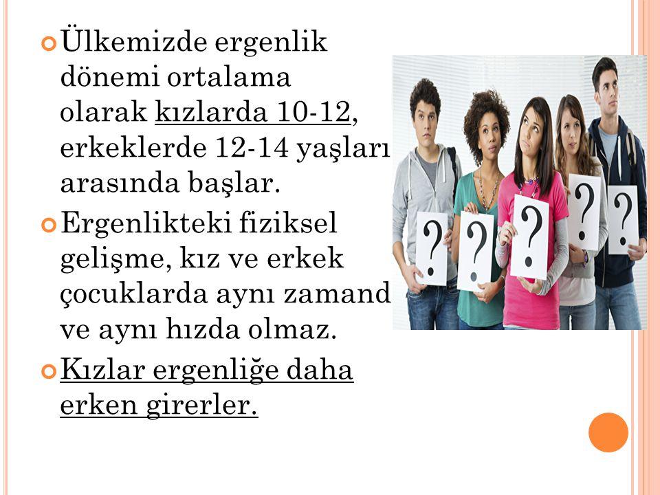 Ülkemizde ergenlik dönemi ortalama olarak kızlarda 10-12, erkeklerde 12-14 yaşları arasında başlar. Ergenlikteki fiziksel gelişme, kız ve erkek çocukl