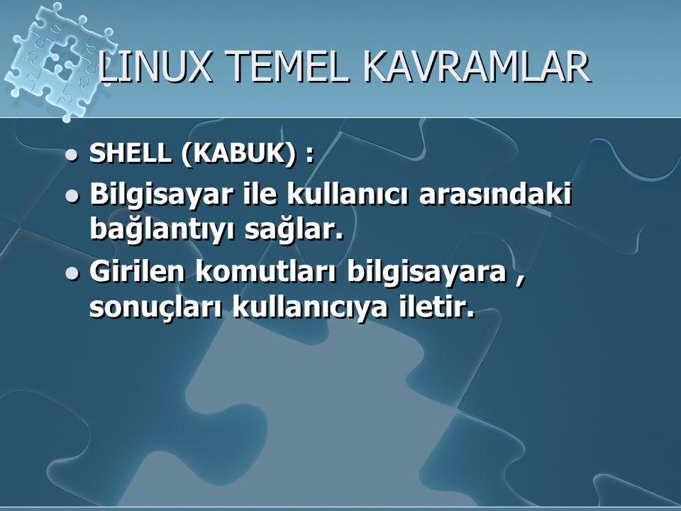 LINUX TEMEL KAVRAMLAR SHELL (KABUK) : Bilgisayar ile kullanıcı arasındaki bağlantıyı sağlar.