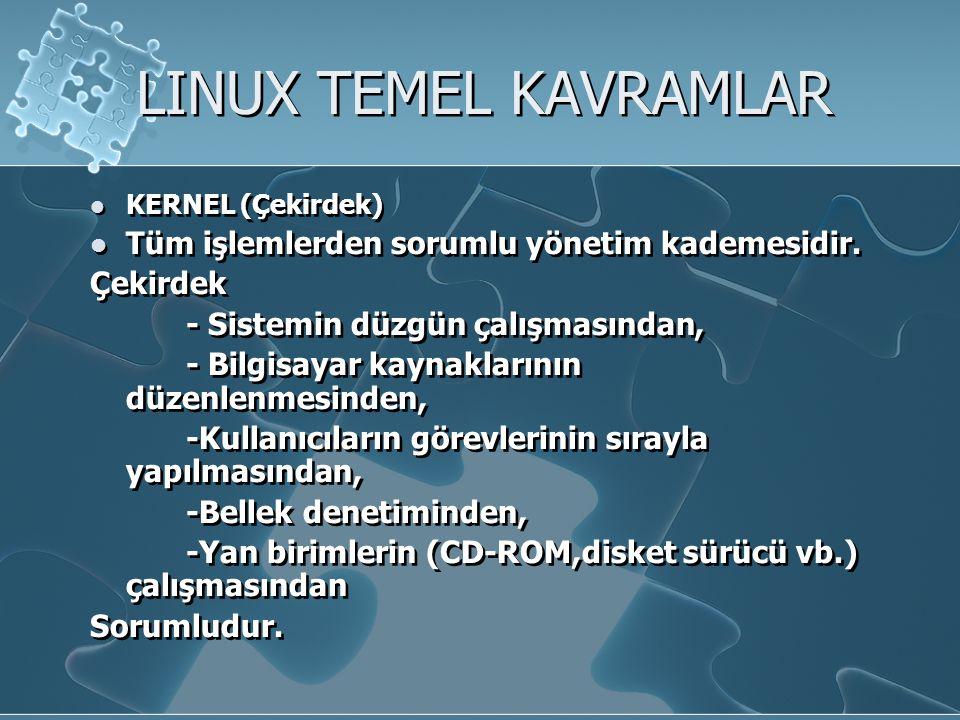 LINUX TEMEL KAVRAMLAR KERNEL (Çekirdek) Tüm işlemlerden sorumlu yönetim kademesidir.